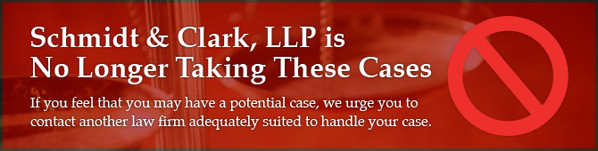 Schmidt & Clark, LLP is No Longer Taking These Cases - If you feel that you may have a potential case, we urge you to contact another law firm adequately suited to handle your case.